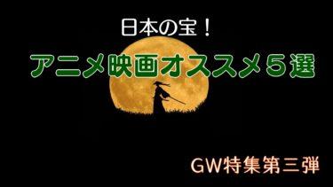 【日本の宝!】アニメ映画オススメ5選【GW特集】